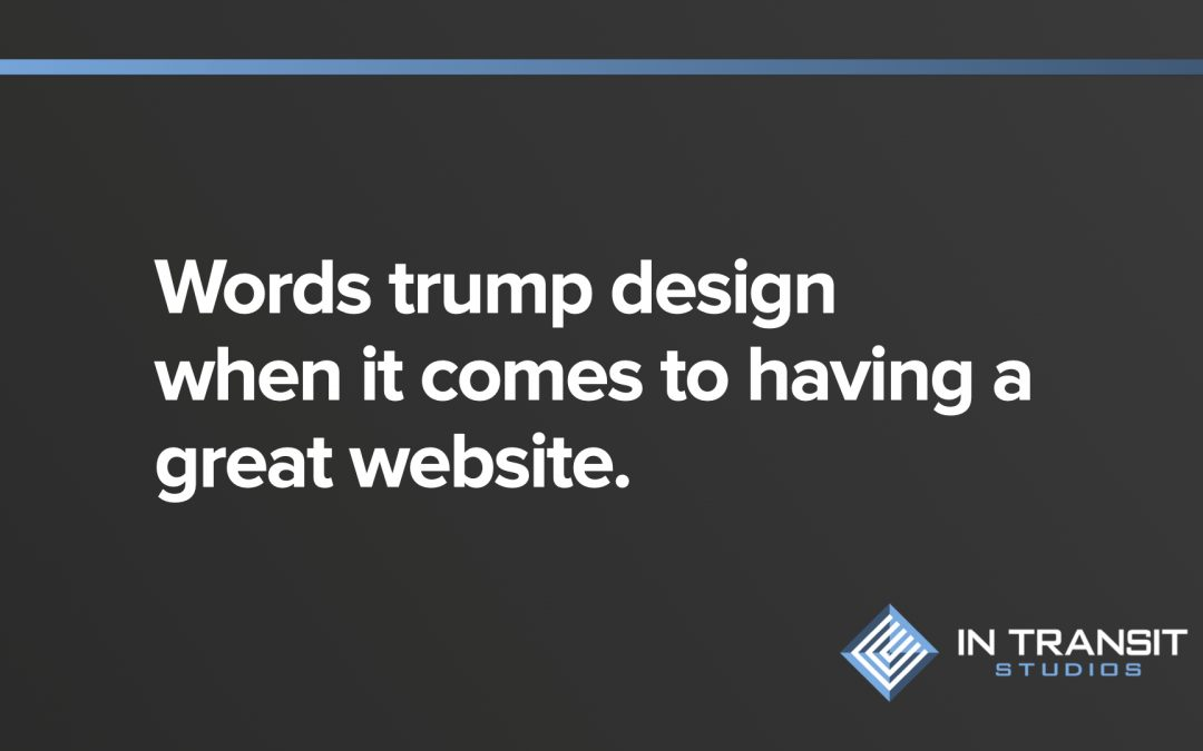 Words trump design when it comes to being the most important part of a website.